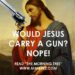 Would Jesus Have a Gun? Nope!
